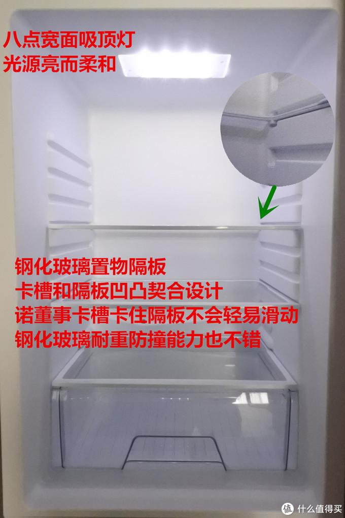冰箱冷藏内顶是8灯头的吸顶灯,磨砂灯罩,光线明亮柔和,方便你看清冰箱储存东西的状况。置物板都是钢化玻璃的,透光性比塑料置物板好,承重能力更棒,好的置物板当然得配上合理的卡槽,冰箱内卡槽设计是和置物板凹凸契合的,所以在稍微挪动冰箱时不用当心置物板自己会挪动。下面抽屉拉起来顺滑,因为所有的抽拉位置都有凹槽设置,并不用担心熊孩子或者不注意一下用力过猛把整个抽屉拉出来东西洒一地。
