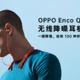 颜值高功能强,OPPO Enco Q1 无线降噪耳机评测